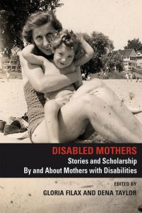 Disabled Mothers: Stories and Scholarship by and about Mothers with Disabilities