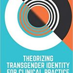 Theorizing transgender identity for clinical practice : a new model for understanding gender /