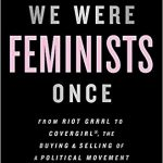 We were feminists once : from Riot Grrrl to CoverGirl®, the buying and selling of a political movement