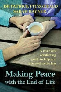 Making peace with the end of life : a clear and comforting guide to help you live well to the last